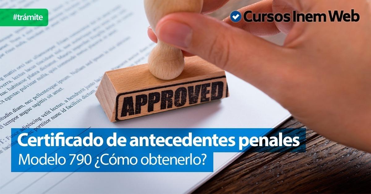 Modelo 790: cómo obtener el certificado de antecedentes penales ...