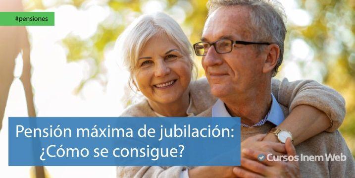 Cómo conseguir la pensión máxima